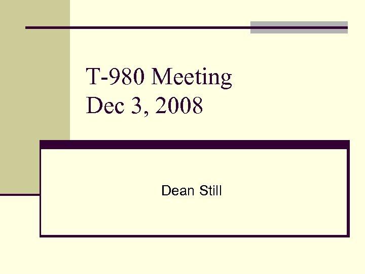 T-980 Meeting Dec 3, 2008 Dean Still