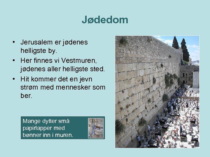 Jødedom • Jerusalem er jødenes helligste by. • Her finnes vi Vestmuren, jødenes aller