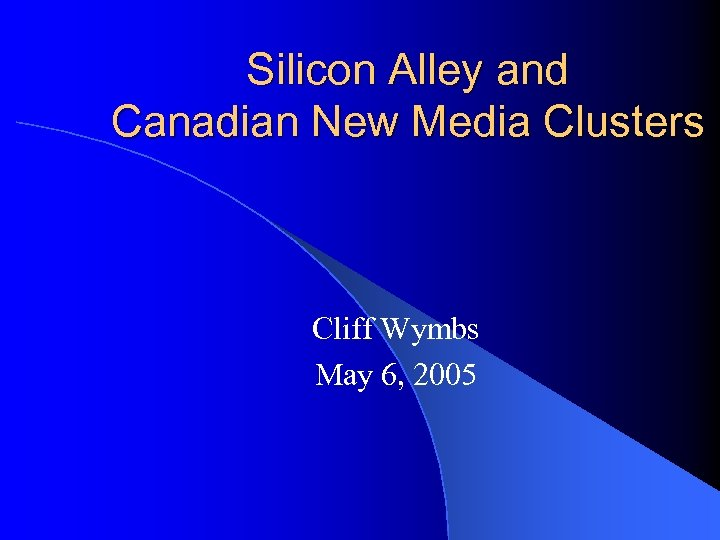 Silicon Alley and Canadian New Media Clusters Cliff Wymbs May 6, 2005