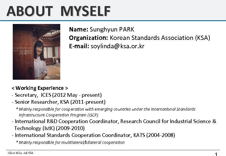ABOUT MYSELF Name: Sunghyun PARK Organization: Korean Standards Association (KSA) E-mail: soylinda@ksa. or. kr