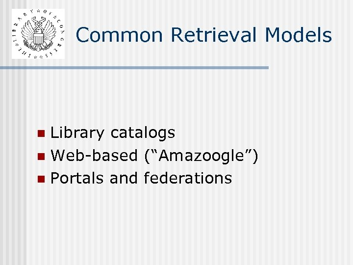 """Common Retrieval Models Library catalogs n Web-based (""""Amazoogle"""") n Portals and federations n"""