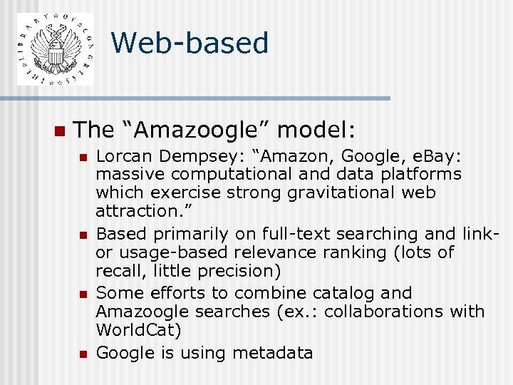 "Web-based n The ""Amazoogle"" model: n n Lorcan Dempsey: ""Amazon, Google, e. Bay: massive"