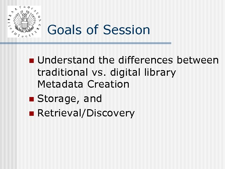 Goals of Session Understand the differences between traditional vs. digital library Metadata Creation n