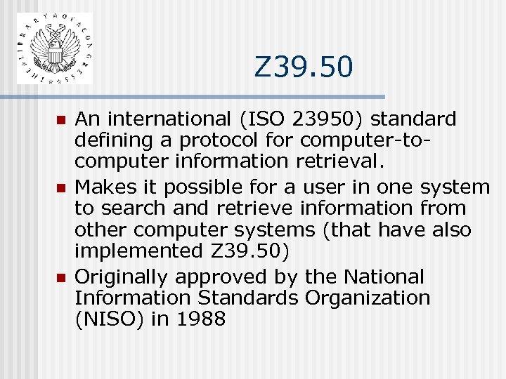 Z 39. 50 n n n An international (ISO 23950) standard defining a protocol