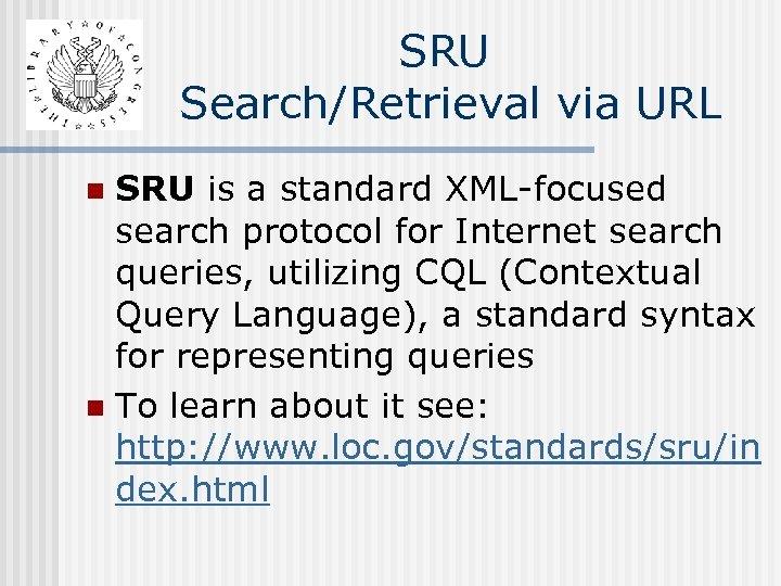 SRU Search/Retrieval via URL SRU is a standard XML-focused search protocol for Internet search