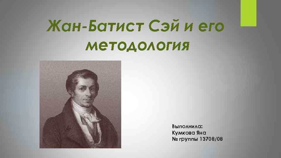 Жан-Батист Сэй и его методология Выполнила: Кумкова Яна № группы 13708/08