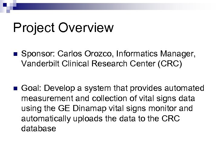 Project Overview n Sponsor: Carlos Orozco, Informatics Manager, Vanderbilt Clinical Research Center (CRC) n