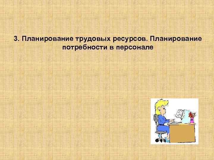 3. Планирование трудовых ресурсов. Планирование потребности в персонале