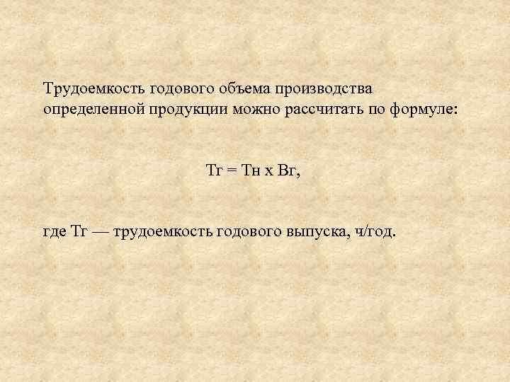 Трудоемкость годового объема производства определенной продукции можно рассчитать по формуле: Тг = Тн х