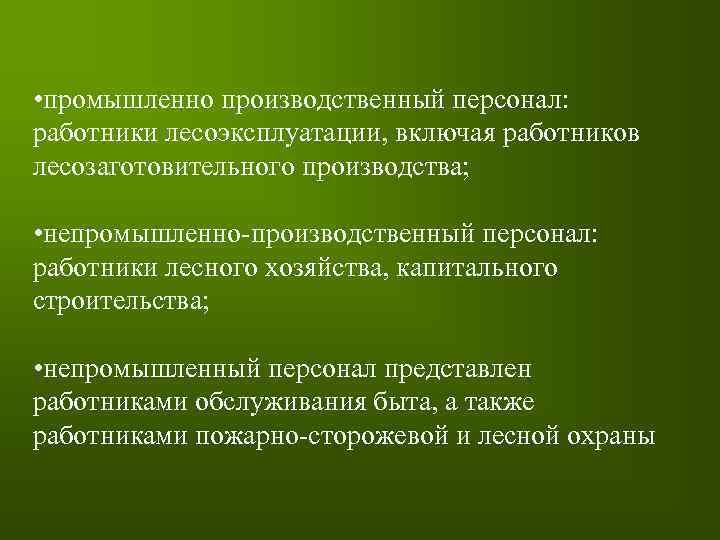 • промышленно производственный персонал: работники лесоэксплуатации, включая работников лесозаготовительного производства; • непромышленно-производственный персонал: