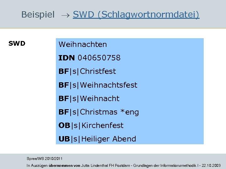 Beispiel SWD (Schlagwortnormdatei) SWD Weihnachten IDN 040650758 BF|s|Christfest BF|s|Weihnachtsfest BF|s|Weihnacht BF|s|Christmas *eng OB|s|Kirchenfest UB|s|Heiliger