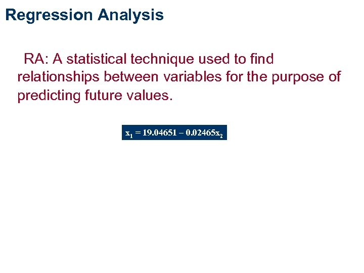 Regression Analysis RA: A statistical technique used to find relationships between variables for the