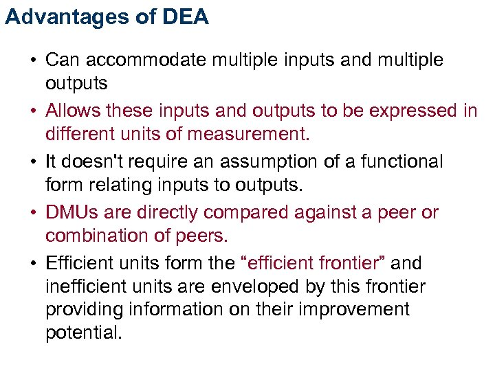 Advantages of DEA • Can accommodate multiple inputs and multiple outputs • Allows these
