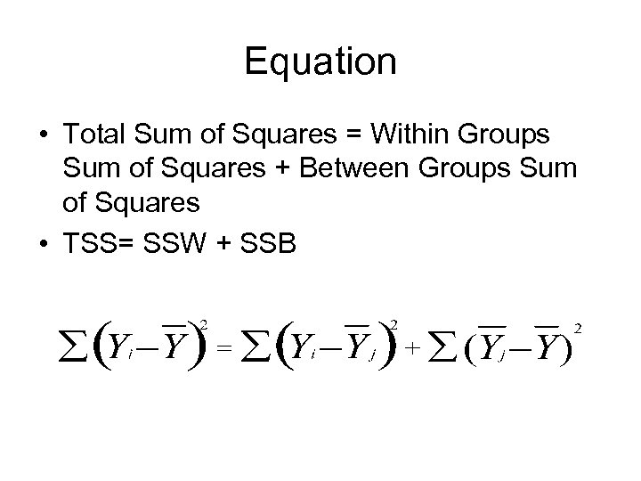 Equation • Total Sum of Squares = Within Groups Sum of Squares + Between