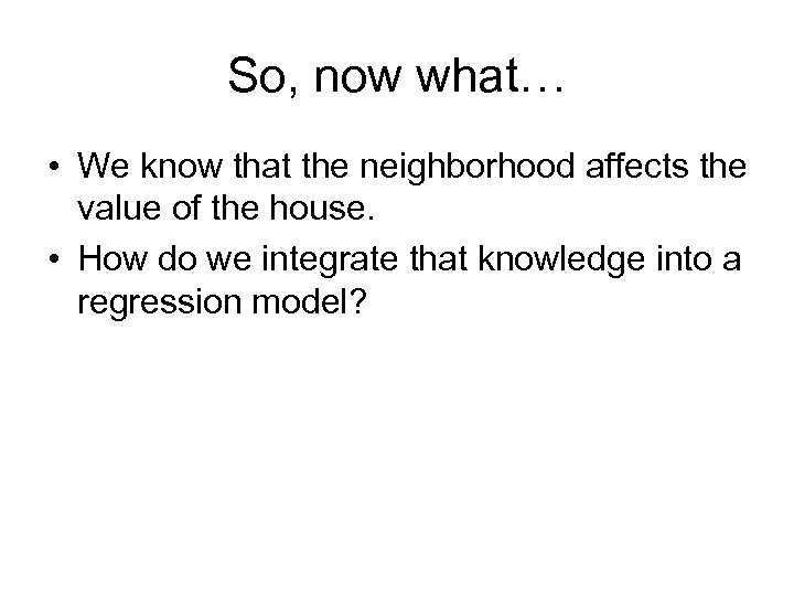 So, now what… • We know that the neighborhood affects the value of the