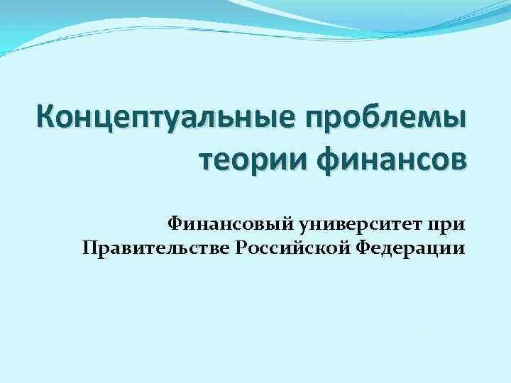 Концептуальные проблемы теории финансов Финансовый университет при Правительстве Российской Федерации