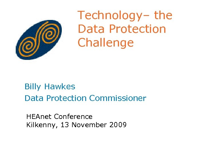 Technology– the Data Protection Challenge Billy Hawkes Data Protection Commissioner HEAnet Conference Kilkenny, 13