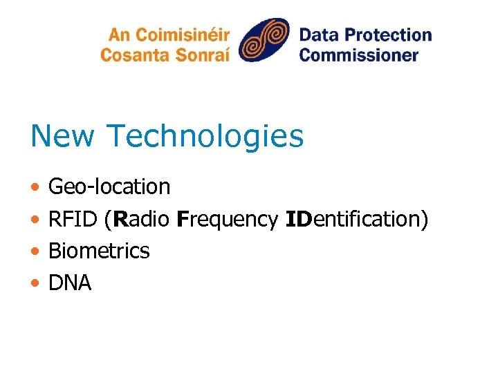 New Technologies • • Geo-location RFID (Radio Frequency IDentification) Biometrics DNA