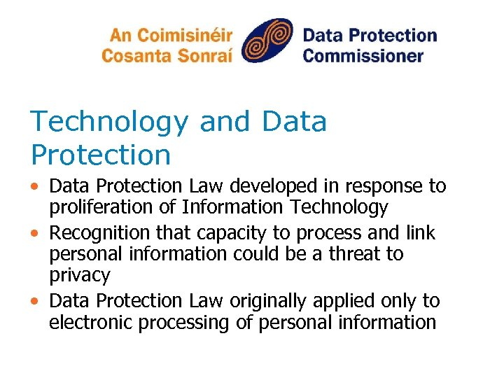 Technology and Data Protection • Data Protection Law developed in response to proliferation of