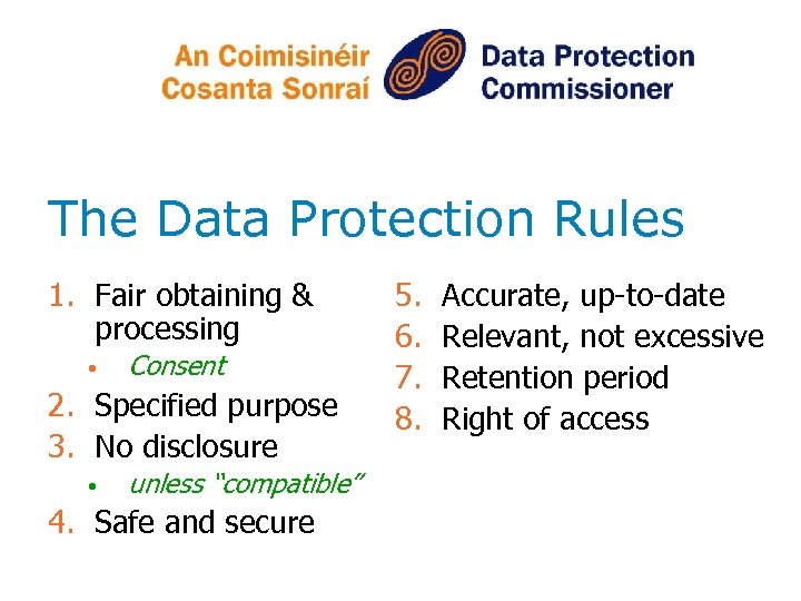 The Data Protection Rules 1. Fair obtaining & processing • Consent 2. Specified purpose