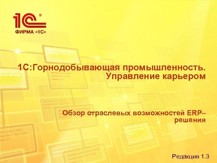 1 С: Горнодобывающая промышленность. Управление карьером Обзор отраслевых возможностей ERP– решения Редакция 1. 3