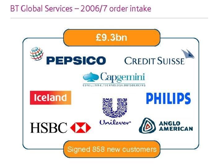 BT Global Services – 2006/7 order intake £ 9. 3 bn Signed 858 new