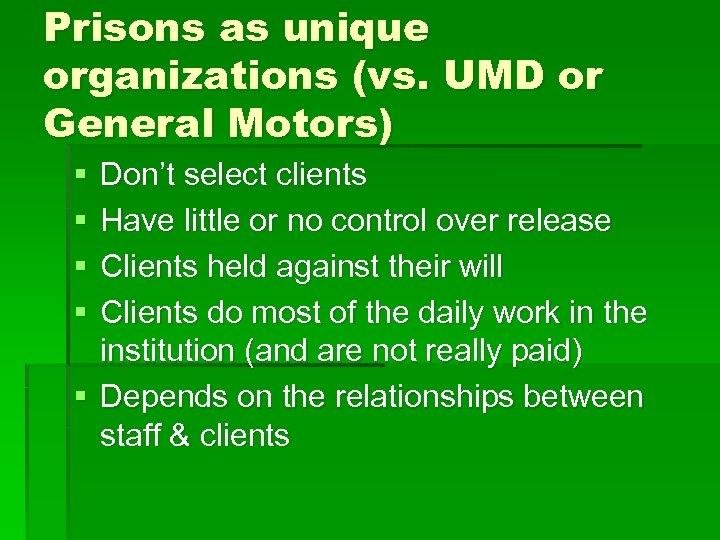 Prisons as unique organizations (vs. UMD or General Motors) § § Don't select clients