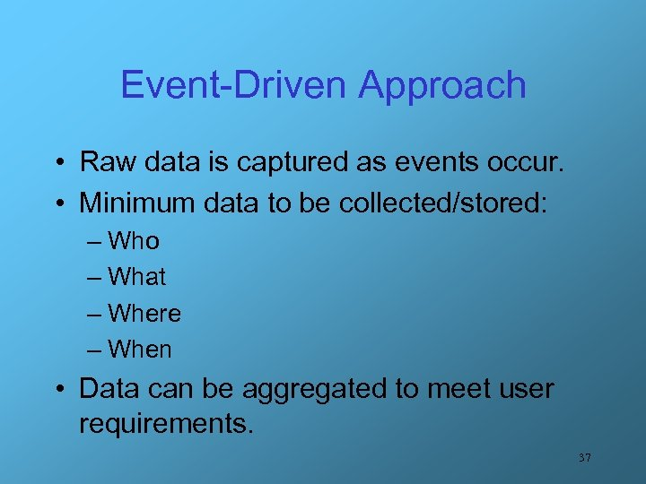 Event-Driven Approach • Raw data is captured as events occur. • Minimum data to