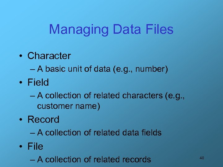 Managing Data Files • Character – A basic unit of data (e. g. ,