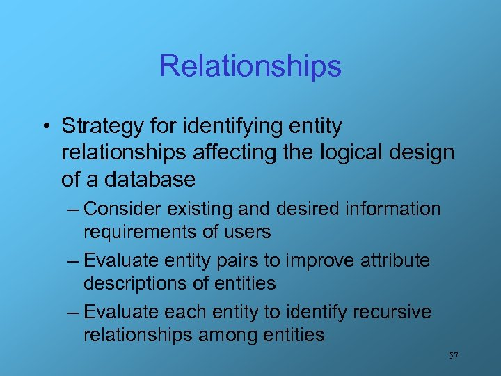 Relationships • Strategy for identifying entity relationships affecting the logical design of a database