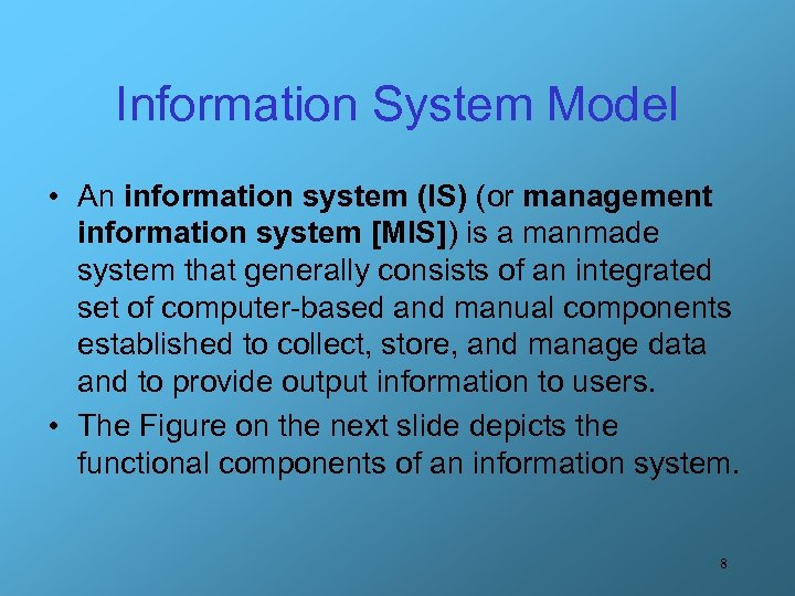 Information System Model • An information system (IS) (or management information system [MIS]) is