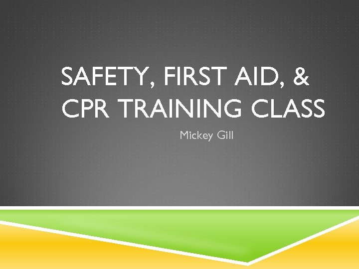 SAFETY, FIRST AID, & CPR TRAINING CLASS Mickey Gill