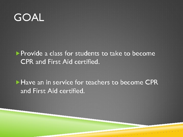 GOAL Provide a class for students to take to become CPR and First Aid
