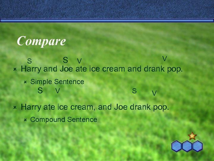 Compare V S V û Harry and Joe ate ice cream and drank pop.