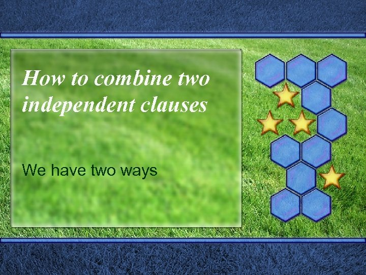 How to combine two independent clauses We have two ways