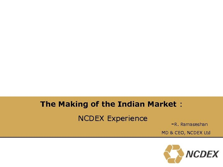 The Making of the Indian Market : NCDEX Experience -R. Ramaseshan MD & CEO,