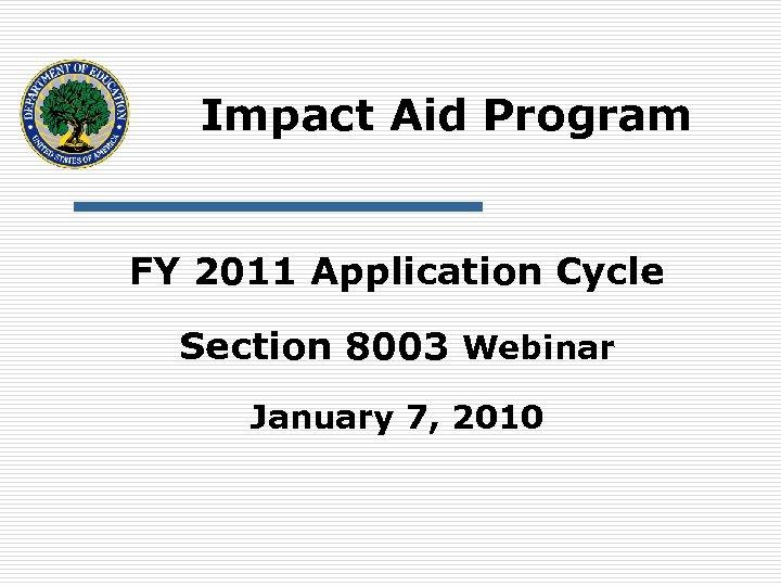 Impact Aid Program FY 2011 Application Cycle Section 8003 Webinar January 7, 2010