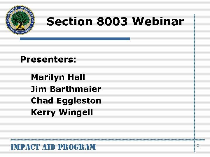 Section 8003 Webinar Presenters: Marilyn Hall Jim Barthmaier Chad Eggleston Kerry Wingell impact aid