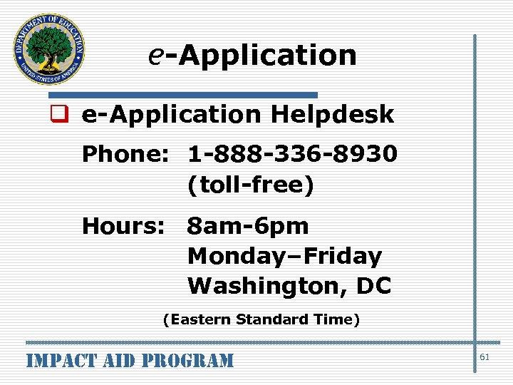 e-Application q e-Application Helpdesk Phone: 1 -888 -336 -8930 (toll-free) Hours: 8 am-6 pm