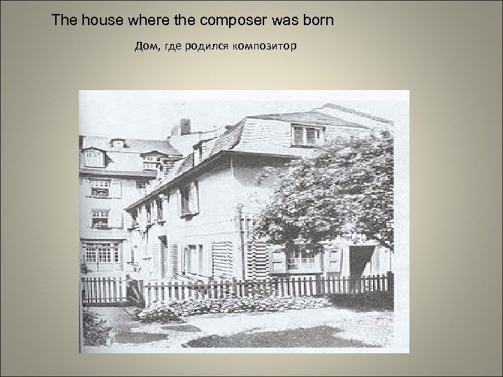 The house where the composer was born Дом, где родился композитор
