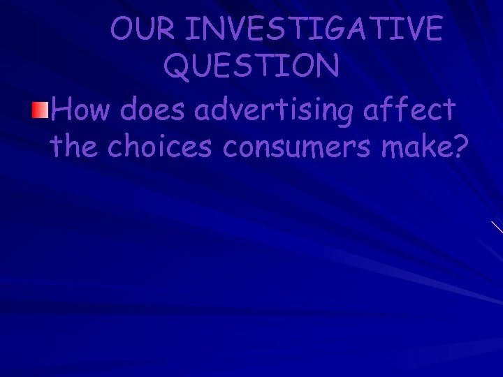 OUR INVESTIGATIVE QUESTION How does advertising affect the choices consumers make?