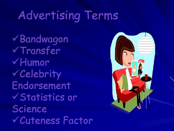 Advertising Terms üBandwagon üTransfer üHumor üCelebrity Endorsement üStatistics or Science üCuteness Factor