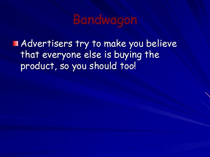 Bandwagon Advertisers try to make you believe that everyone else is buying the product,