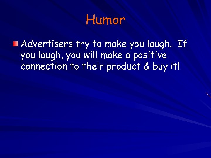 Humor Advertisers try to make you laugh. If you laugh, you will make a