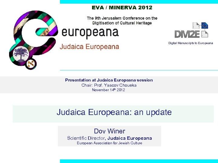 Digital Manuscripts to Europeana Presentation at Judaica Europeana session Chair: Prof. Yaacov Choueka November