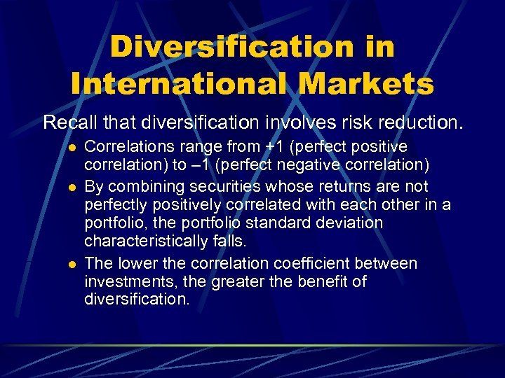 Diversification in International Markets Recall that diversification involves risk reduction. l l l Correlations