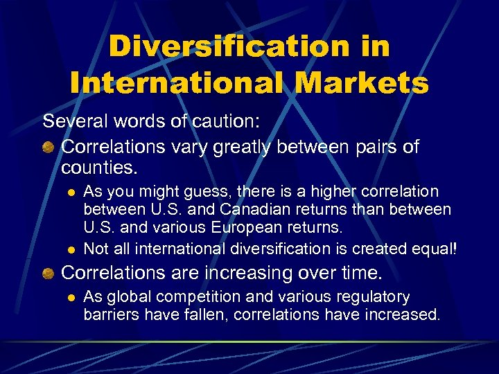 Diversification in International Markets Several words of caution: Correlations vary greatly between pairs of