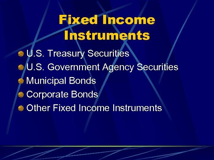 Fixed Income Instruments U. S. Treasury Securities U. S. Government Agency Securities Municipal Bonds