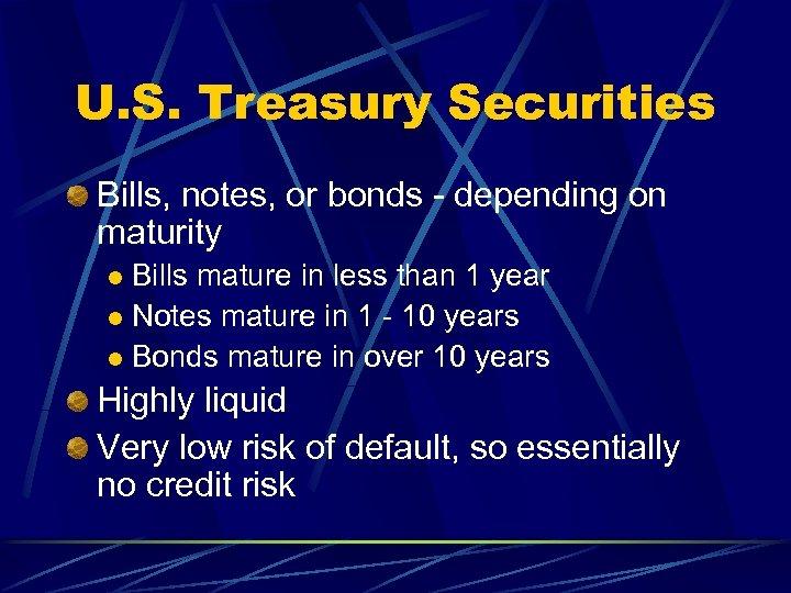 U. S. Treasury Securities Bills, notes, or bonds - depending on maturity Bills mature