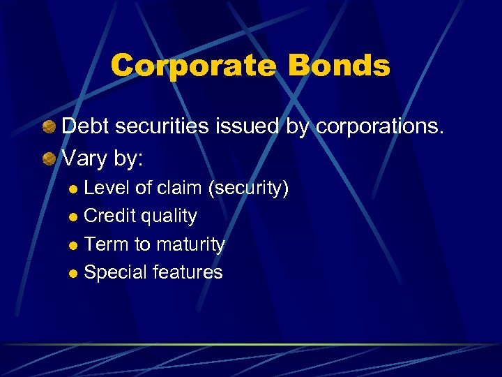 Corporate Bonds Debt securities issued by corporations. Vary by: Level of claim (security) l